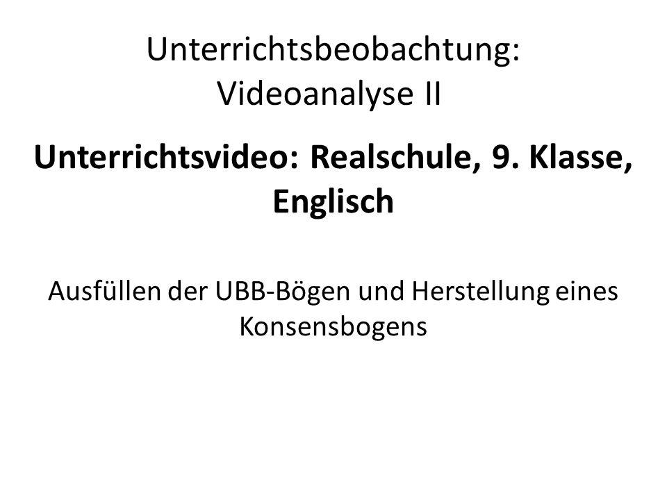Unterrichtsbeobachtung: Videoanalyse II Unterrichtsvideo: Realschule, 9. Klasse, Englisch Ausfüllen der UBB-Bögen und Herstellung eines Konsensbogens