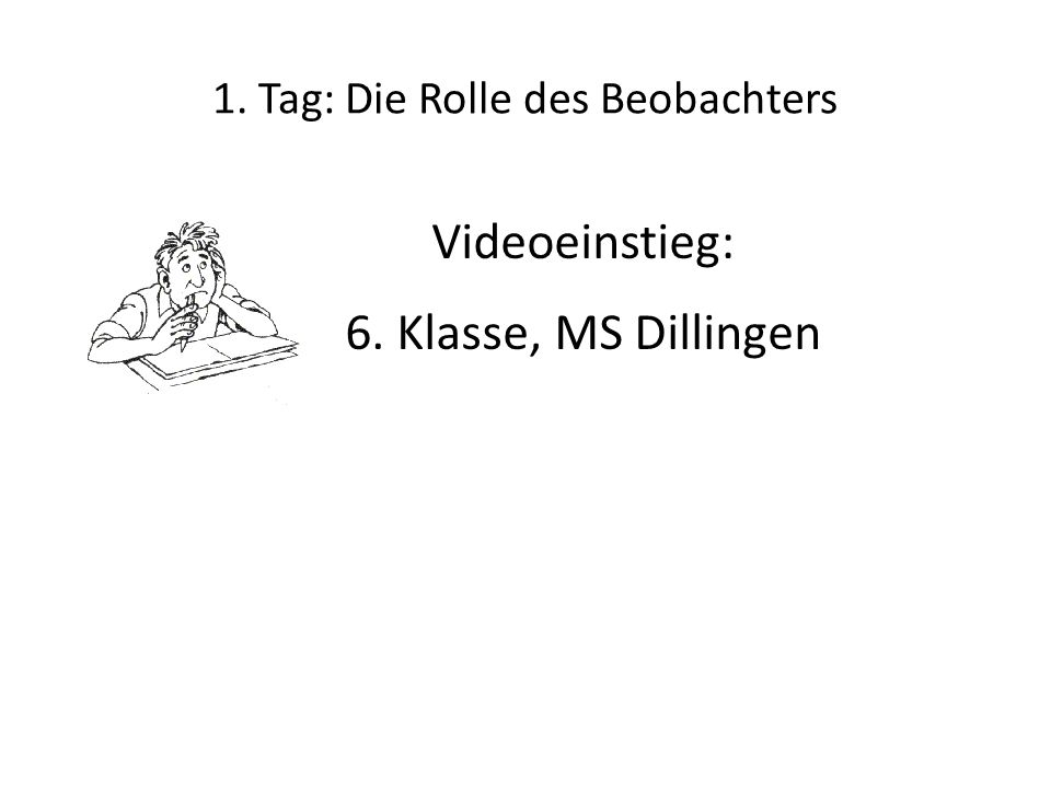 1. Tag: Die Rolle des Beobachters Videoeinstieg: 6. Klasse, MS Dillingen