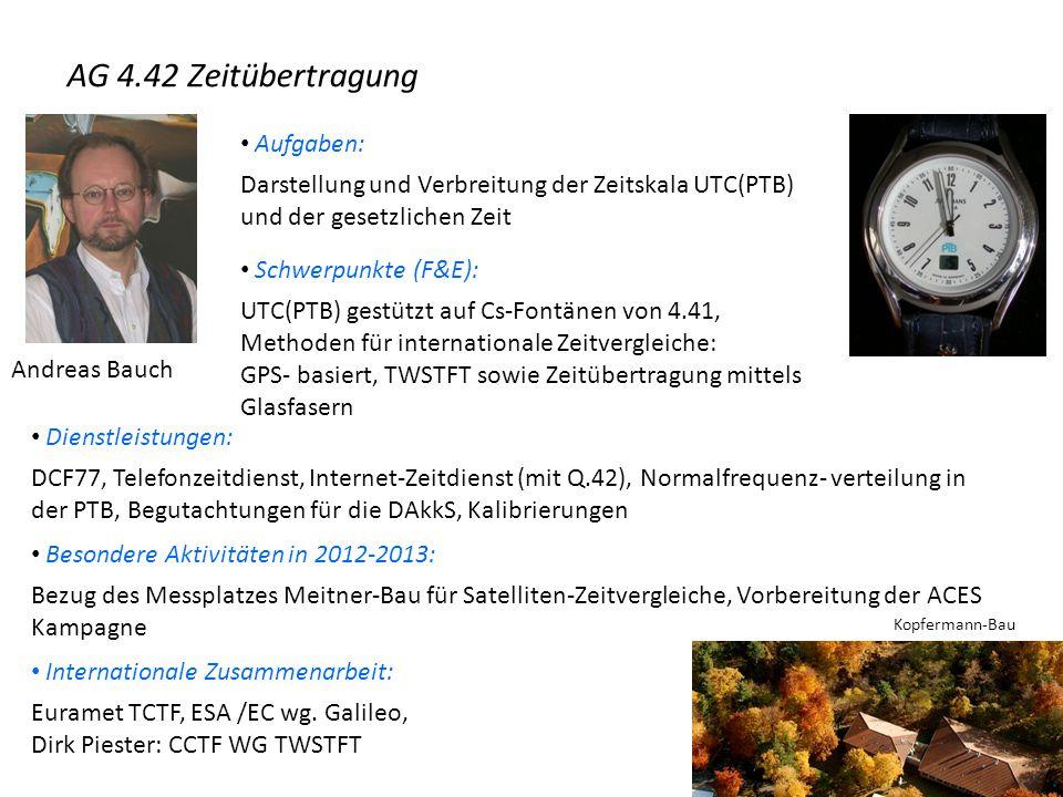 Andreas Bauch Aufgaben: Darstellung und Verbreitung der Zeitskala UTC(PTB) und der gesetzlichen Zeit Schwerpunkte (F&E): UTC(PTB) gestützt auf Cs-Fontänen von 4.41, Methoden für internationale Zeitvergleiche: GPS- basiert, TWSTFT sowie Zeitübertragung mittels Glasfasern Dienstleistungen: DCF77, Telefonzeitdienst, Internet-Zeitdienst (mit Q.42), Normalfrequenz- verteilung in der PTB, Begutachtungen für die DAkkS, Kalibrierungen Besondere Aktivitäten in 2012-2013: Bezug des Messplatzes Meitner-Bau für Satelliten-Zeitvergleiche, Vorbereitung der ACES Kampagne AG 4.42 Zeitübertragung Internationale Zusammenarbeit: Euramet TCTF, ESA /EC wg.