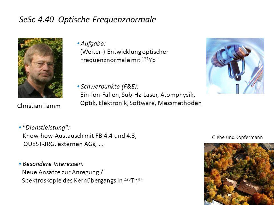 Christian Tamm Aufgabe: (Weiter-) Entwicklung optischer Frequenznormale mit 171 Yb + Schwerpunkte (F&E): Ein-Ion-Fallen, Sub-Hz-Laser, Atomphysik, Optik, Elektronik, Software, Messmethoden Dienstleistung : Know-how-Austausch mit FB 4.4 und 4.3, QUEST-JRG, externen AGs,...