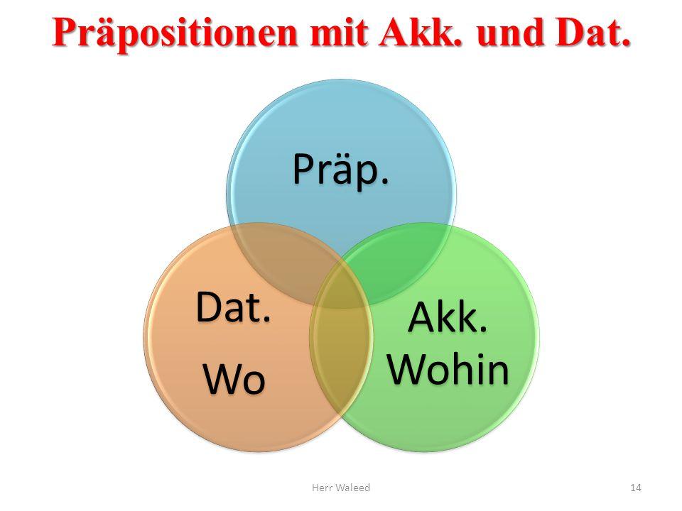 Präpositionen mit Akk. und Dat. Präp. Akk. Wohin Dat. Wo Herr Waleed14