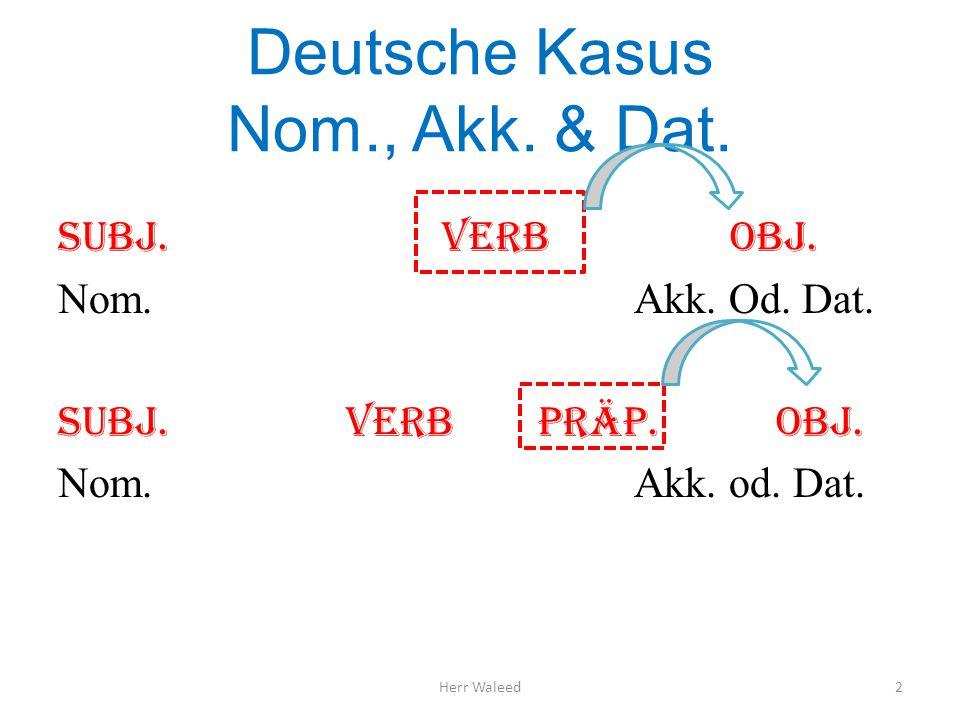 Deutsche Kasus Nom., Akk. & Dat. Subj.Verbobj. Nom.Akk. Od. Dat. Subj.Verbpräp. Obj. Nom.Akk. od. Dat. Herr Waleed2