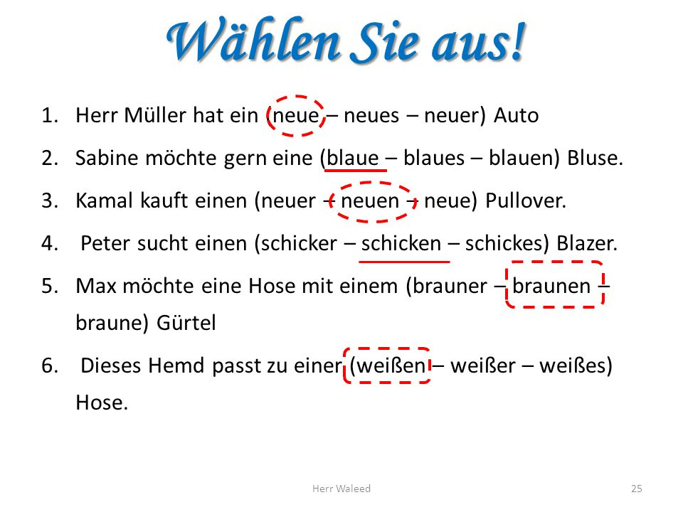 Wählen Sie aus! 1.Herr Müller hat ein (neue – neues – neuer) Auto 2.Sabine möchte gern eine (blaue – blaues – blauen) Bluse. 3.Kamal kauft einen (neue