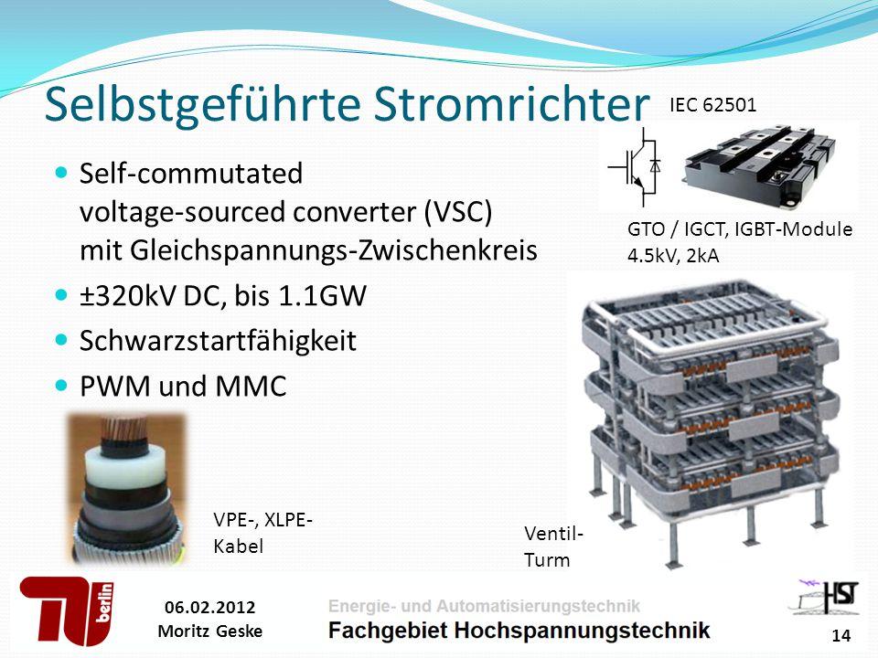 Selbstgeführte Stromrichter Self-commutated voltage-sourced converter (VSC) mit Gleichspannungs-Zwischenkreis ±320kV DC, bis 1.1GW Schwarzstartfähigkeit PWM und MMC 06.02.2012 Moritz Geske 14 GTO / IGCT, IGBT-Module 4.5kV, 2kA VPE-, XLPE- Kabel Ventil- Turm IEC 62501
