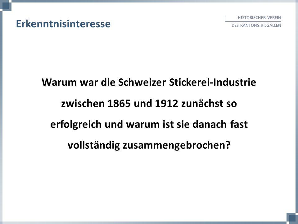 HISTORISCHER VEREIN DES KANTONS ST.GALLEN Erkenntnisinteresse Warum war die Schweizer Stickerei-Industrie zwischen 1865 und 1912 zunächst so erfolgrei