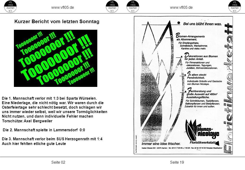 www.vfl05.de Seite 19Seite 02 Kurzer Bericht vom letzten Sonntag Die 1. Mannschaft verlor mit 1:3 bei Sparta Würselen. Eine Niederlage, die nicht nöti