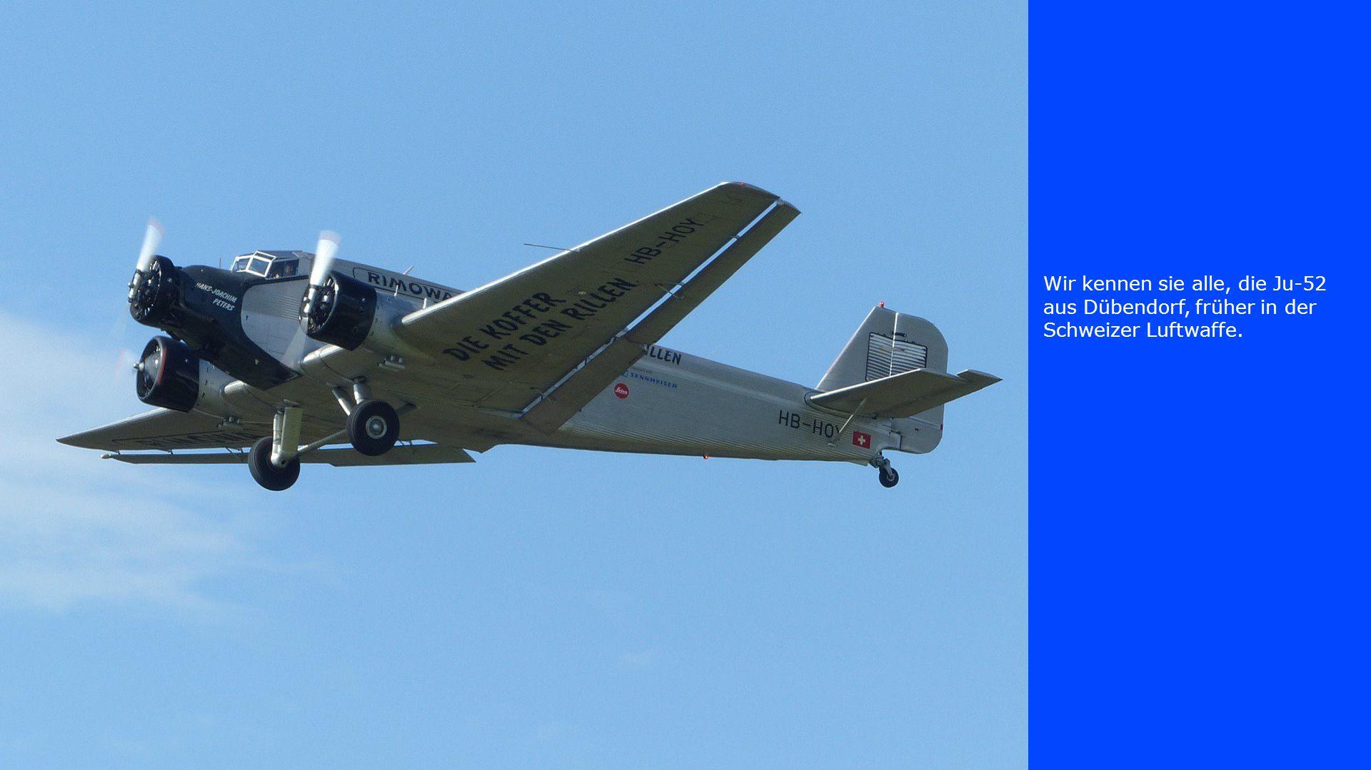 Wir kennen sie alle, die Ju-52 aus Dübendorf, früher in der Schweizer Luftwaffe.