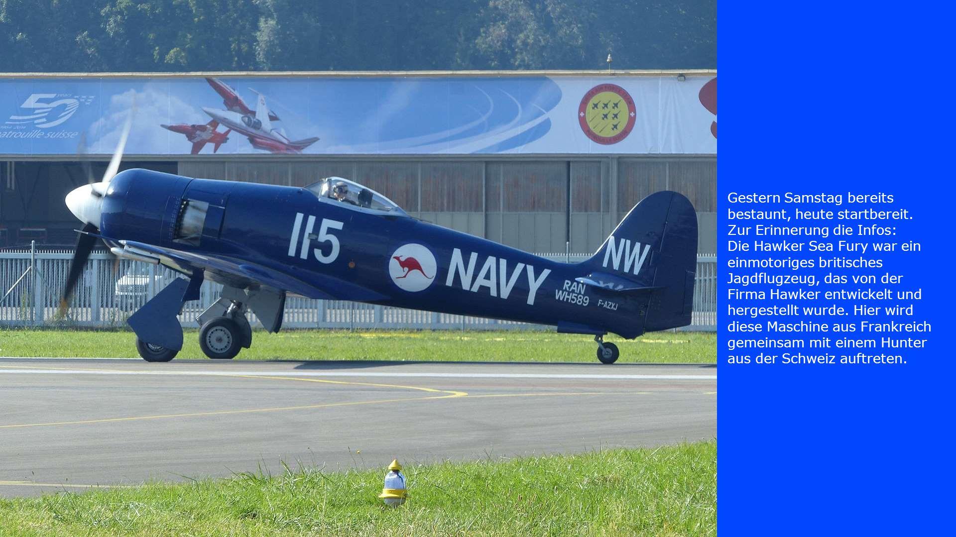 Gestern Samstag bereits bestaunt, heute startbereit. Zur Erinnerung die Infos: Die Hawker Sea Fury war ein einmotoriges britisches Jagdflugzeug, das v