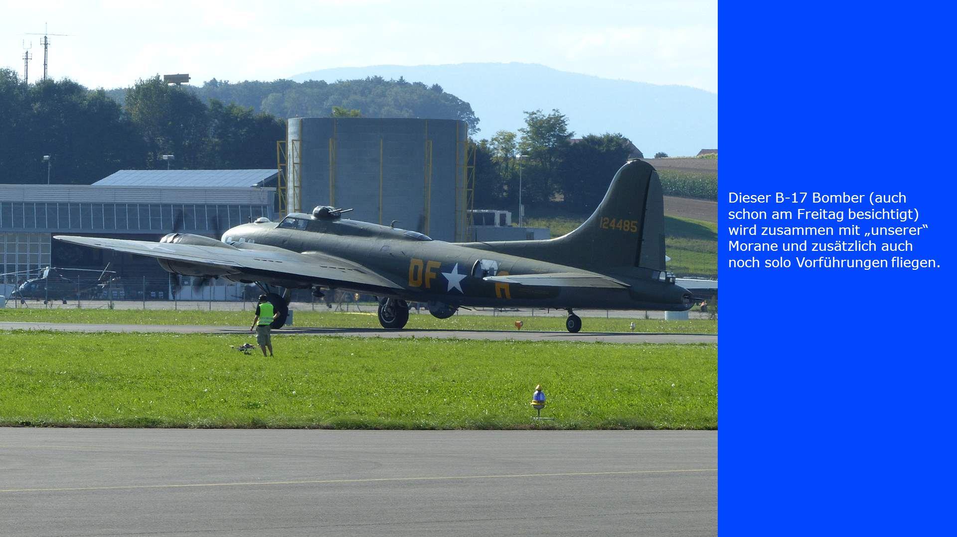 """Dieser B-17 Bomber (auch schon am Freitag besichtigt) wird zusammen mit """"unserer Morane und zusätzlich auch noch solo Vorführungen fliegen."""