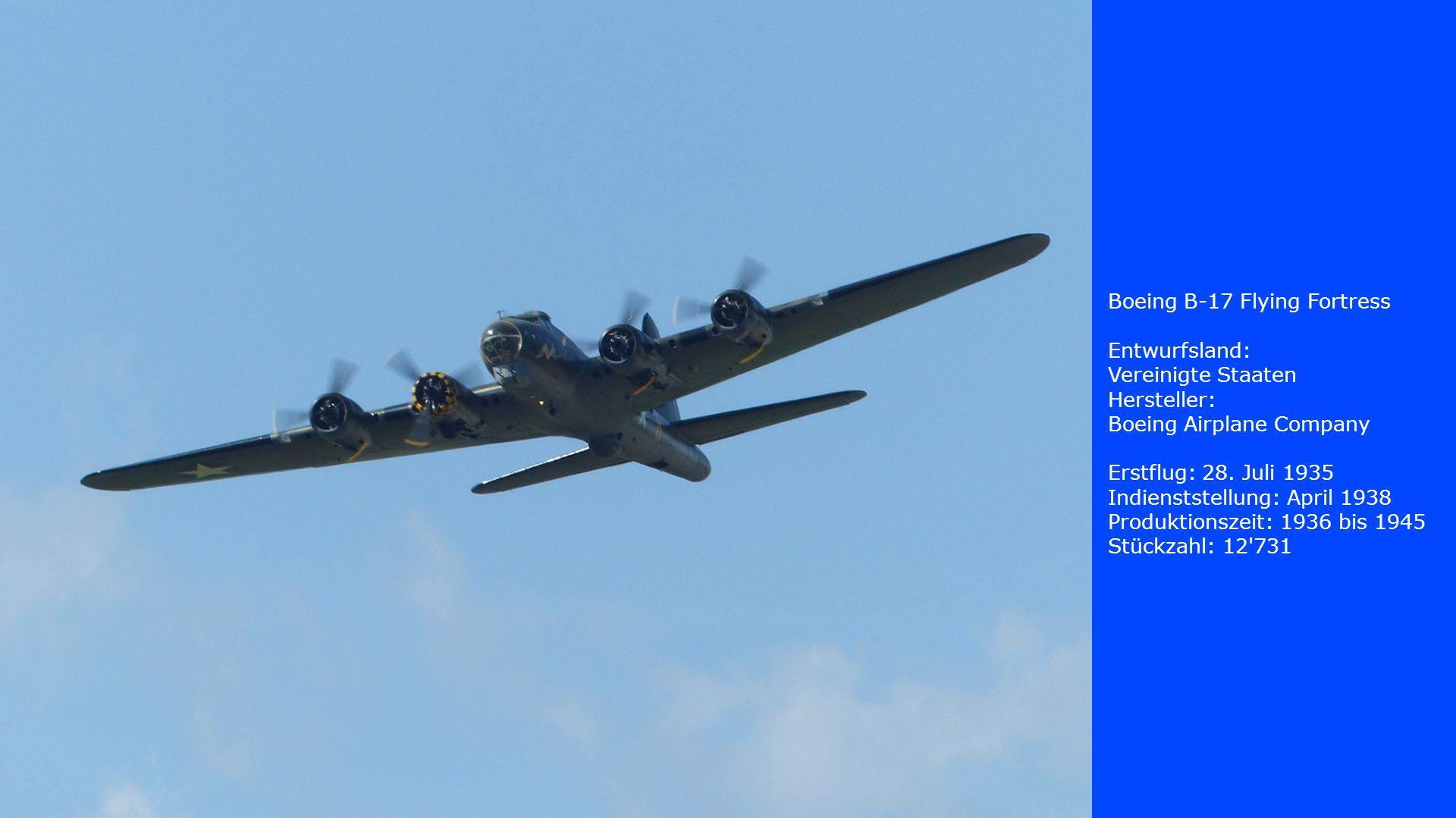 Boeing B-17 Flying Fortress Entwurfsland: Vereinigte Staaten Hersteller: Boeing Airplane Company Erstflug: 28. Juli 1935 Indienststellung: April 1938