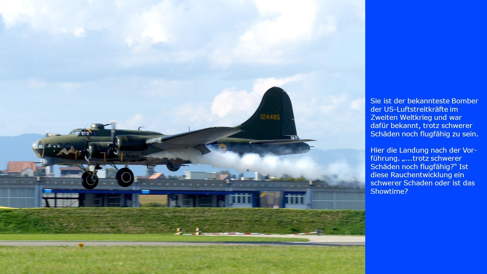 Sie ist der bekannteste Bomber der US-Luftstreitkräfte im Zweiten Weltkrieg und war dafür bekannt, trotz schwerer Schäden noch flugfähig zu sein. Hier