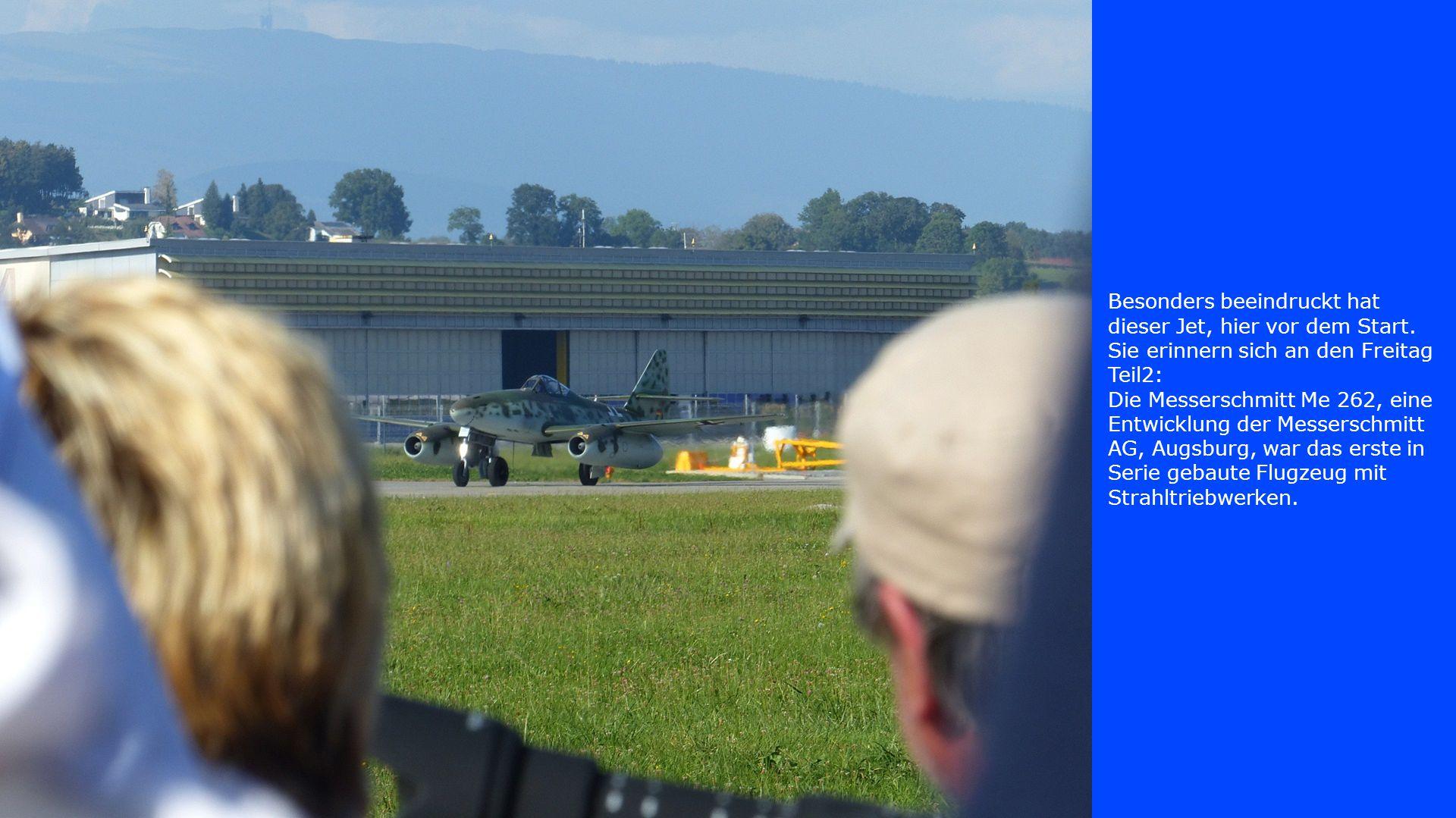 Besonders beeindruckt hat dieser Jet, hier vor dem Start. Sie erinnern sich an den Freitag Teil2: Die Messerschmitt Me 262, eine Entwicklung der Messe