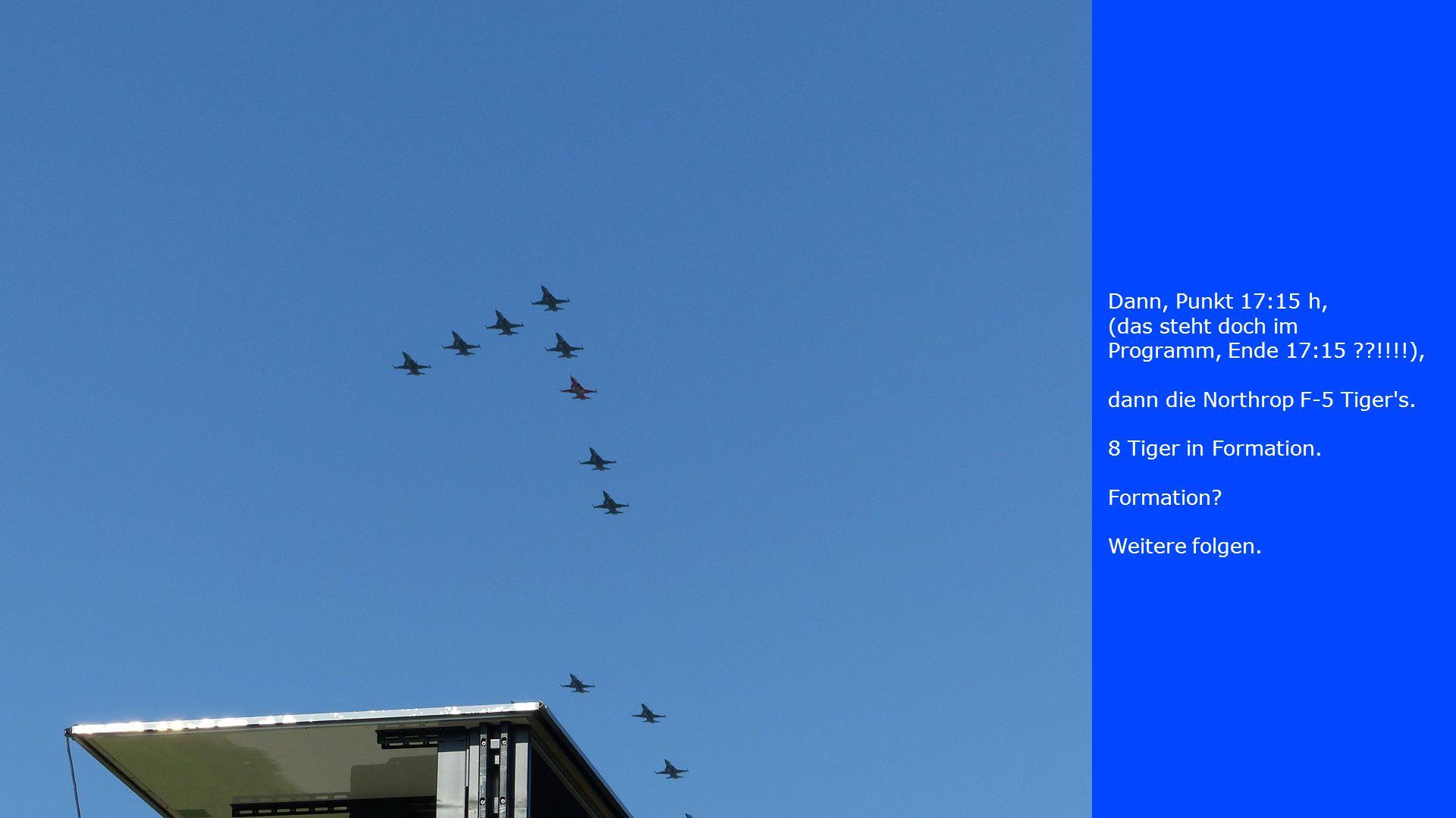 Dann, Punkt 17:15 h, (das steht doch im Programm, Ende 17:15 ??!!!!), dann die Northrop F-5 Tiger's. 8 Tiger in Formation. Formation? Weitere folgen.