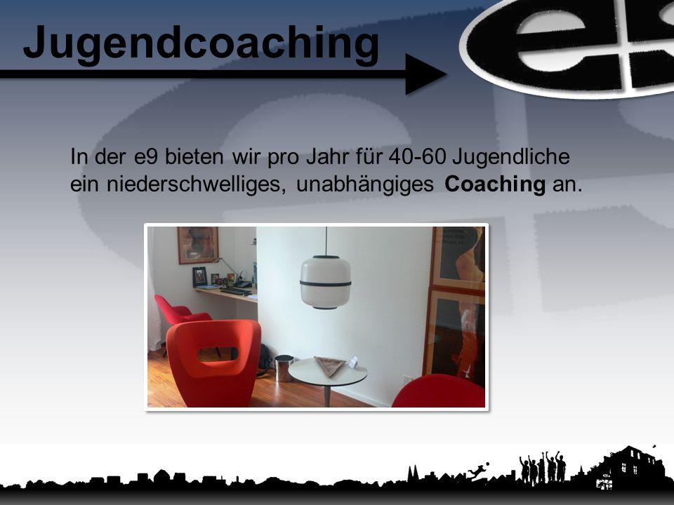 Jugendcoaching In der e9 bieten wir pro Jahr für 40-60 Jugendliche ein niederschwelliges, unabhängiges Coaching an.