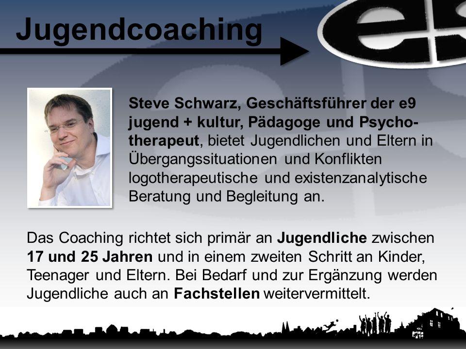 Jugendcoaching Steve Schwarz, Geschäftsführer der e9 jugend + kultur, Pädagoge und Psycho- therapeut, bietet Jugendlichen und Eltern in Übergangssituationen und Konflikten logotherapeutische und existenzanalytische Beratung und Begleitung an.