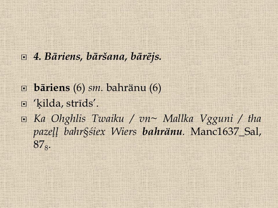  4. Bāriens, bāršana, bārējs.  bāriens (6) sm.