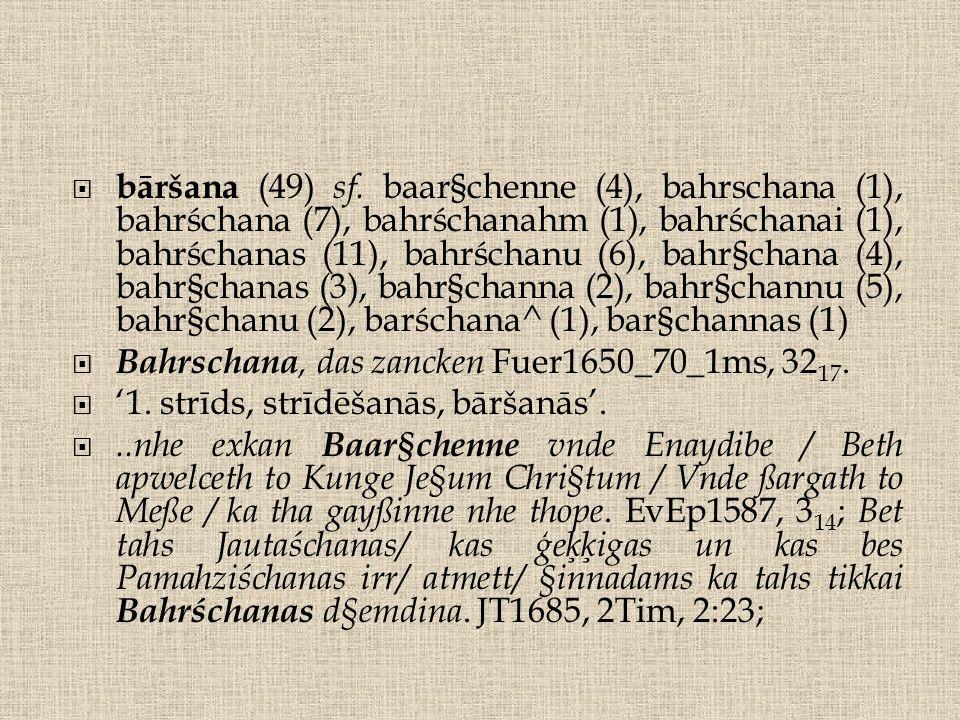  bāršana (49) sf. baar§chenne (4), bahrschana (1), bahrśchana (7), bahrśchanahm (1), bahrśchanai (1), bahrśchanas (11), bahrśchanu (6), bahr§chana (4