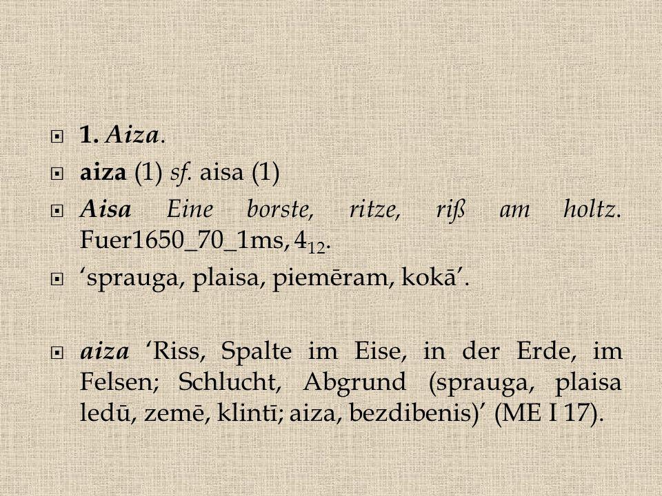  1. Aiza.  aiza (1) sf. aisa (1)  Aisa Eine borste, ritze, riß am holtz. Fuer1650_70_1ms, 4 12.  'sprauga, plaisa, piemēram, kokā'.  aiza 'Riss,