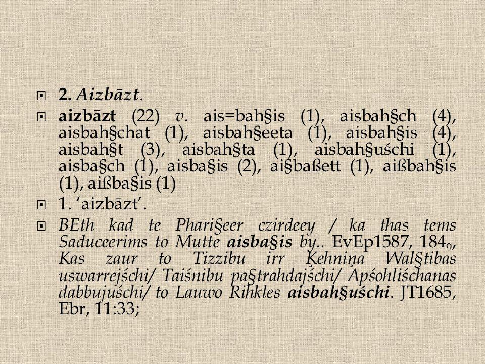  2. Aizbāzt.  aizbāzt (22) v. ais=bah§is (1), aisbah§ch (4), aisbah§chat (1), aisbah§eeta (1), aisbah§is (4), aisbah§t (3), aisbah§ta (1), aisbah§uś
