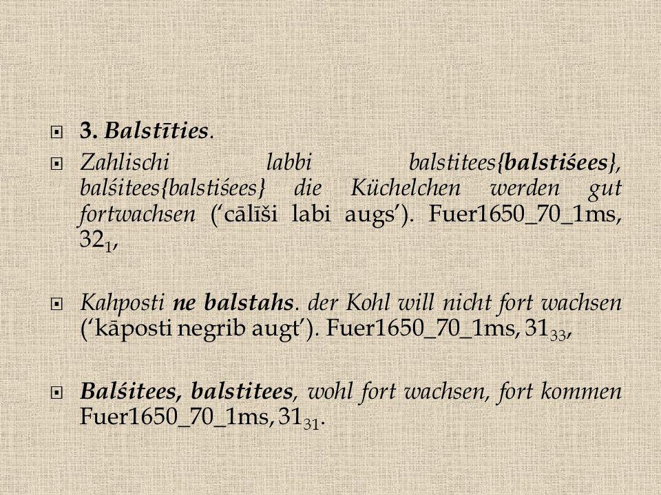  3. Balstīties.  Zahlischi labbi balstitees{ balstiśees }, balśitees{balstiśees} die Küchelchen werden gut fortwachsen ('cālīši labi augs'). Fuer165