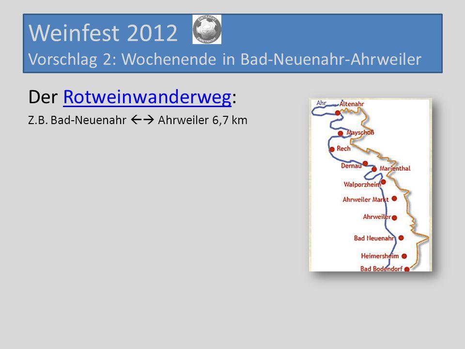Weinfest 2012 Vorschlag 2: Wochenende in Bad-Neuenahr-Ahrweiler Der Rotweinwanderweg:Rotweinwanderweg Z.B. Bad-Neuenahr  Ahrweiler 6,7 km