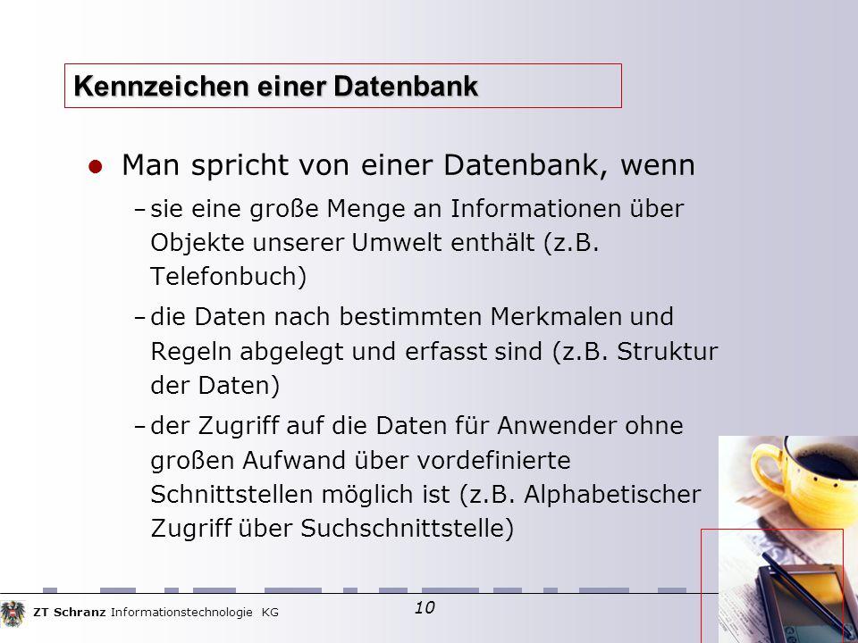 ZT Schranz Informationstechnologie KG 10 Kennzeichen einer Datenbank Man spricht von einer Datenbank, wenn – sie eine große Menge an Informationen über Objekte unserer Umwelt enthält (z.B.