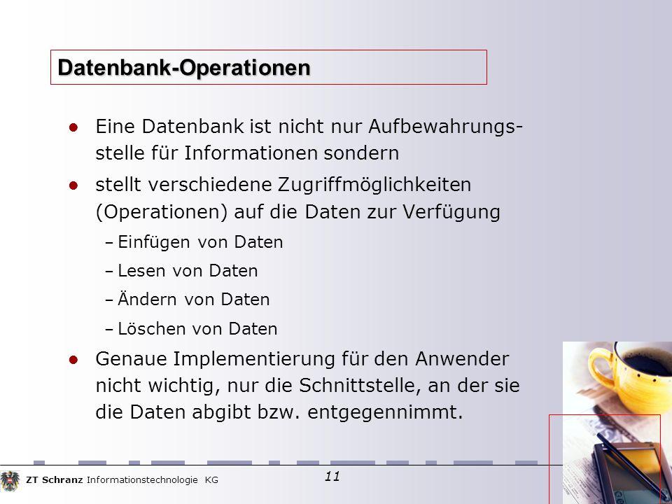 ZT Schranz Informationstechnologie KG 11 Datenbank-Operationen Eine Datenbank ist nicht nur Aufbewahrungs- stelle für Informationen sondern stellt ver
