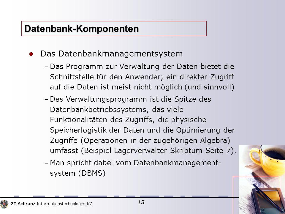 ZT Schranz Informationstechnologie KG 13 Datenbank-Komponenten Das Datenbankmanagementsystem – Das Programm zur Verwaltung der Daten bietet die Schnittstelle für den Anwender; ein direkter Zugriff auf die Daten ist meist nicht möglich (und sinnvoll)  – Das Verwaltungsprogramm ist die Spitze des Datenbankbetriebssystems, das viele Funktionalitäten des Zugriffs, die physische Speicherlogistik der Daten und die Optimierung der Zugriffe (Operationen in der zugehörigen Algebra) umfasst (Beispiel Lagerverwalter Skriptum Seite 7).
