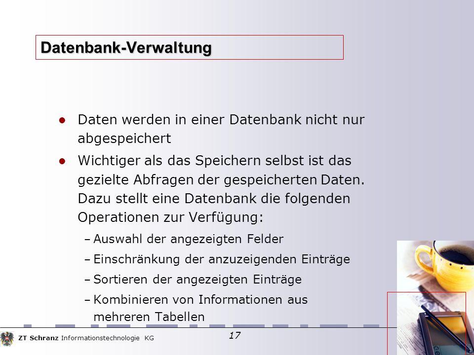 ZT Schranz Informationstechnologie KG 17 Datenbank-Verwaltung Daten werden in einer Datenbank nicht nur abgespeichert Wichtiger als das Speichern selbst ist das gezielte Abfragen der gespeicherten Daten.
