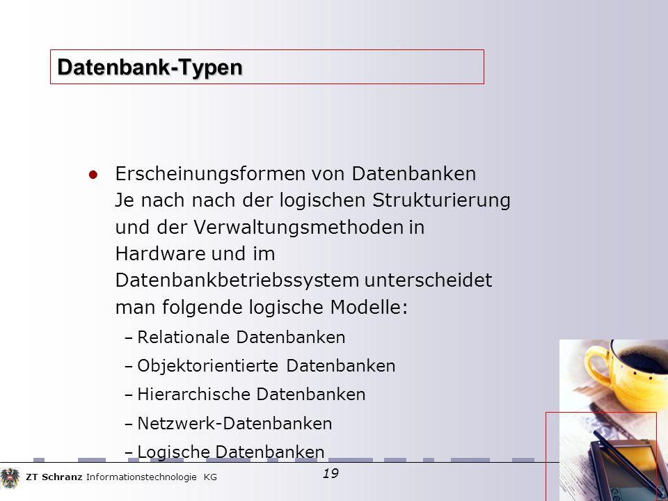ZT Schranz Informationstechnologie KG 19 Datenbank-Typen Erscheinungsformen von Datenbanken Je nach nach der logischen Strukturierung und der Verwaltu