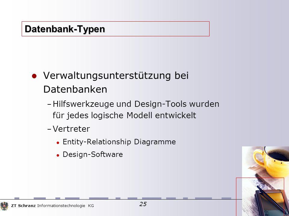 ZT Schranz Informationstechnologie KG 25 Datenbank-Typen Verwaltungsunterstützung bei Datenbanken – Hilfswerkzeuge und Design-Tools wurden für jedes logische Modell entwickelt – Vertreter Entity-Relationship Diagramme Design-Software