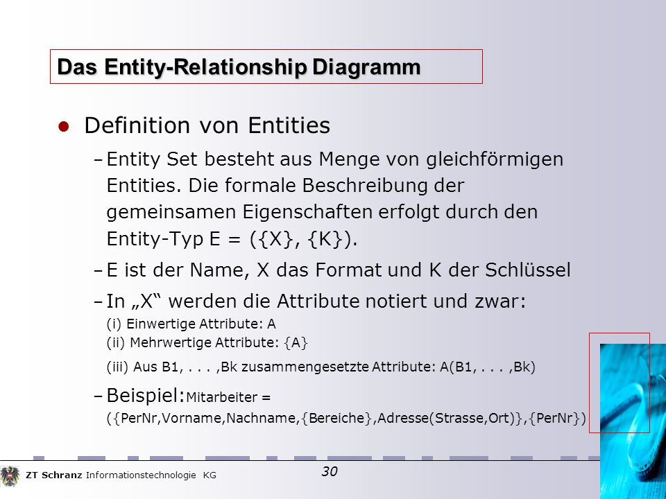 ZT Schranz Informationstechnologie KG 30 Das Entity-Relationship Diagramm Definition von Entities – Entity Set besteht aus Menge von gleichförmigen Entities.