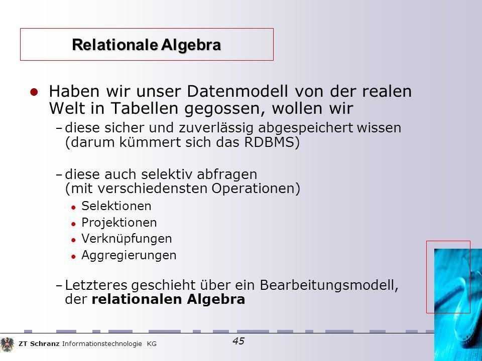 ZT Schranz Informationstechnologie KG 45 Haben wir unser Datenmodell von der realen Welt in Tabellen gegossen, wollen wir – diese sicher und zuverlässig abgespeichert wissen (darum kümmert sich das RDBMS) – diese auch selektiv abfragen (mit verschiedensten Operationen)  Selektionen Projektionen Verknüpfungen Aggregierungen – Letzteres geschieht über ein Bearbeitungsmodell, der relationalen Algebra Relationale Algebra