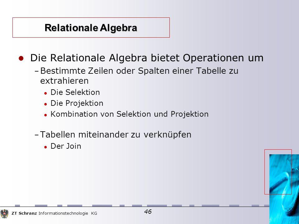 ZT Schranz Informationstechnologie KG 46 Die Relationale Algebra bietet Operationen um – Bestimmte Zeilen oder Spalten einer Tabelle zu extrahieren Die Selektion Die Projektion Kombination von Selektion und Projektion – Tabellen miteinander zu verknüpfen Der Join Relationale Algebra
