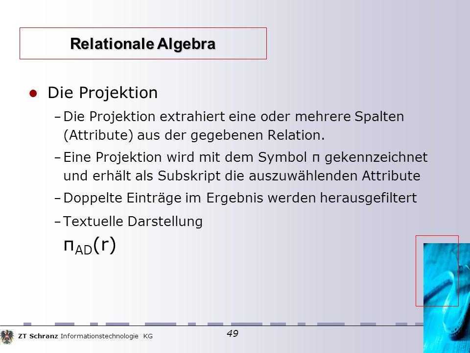 ZT Schranz Informationstechnologie KG 49 Die Projektion – Die Projektion extrahiert eine oder mehrere Spalten (Attribute) aus der gegebenen Relation.