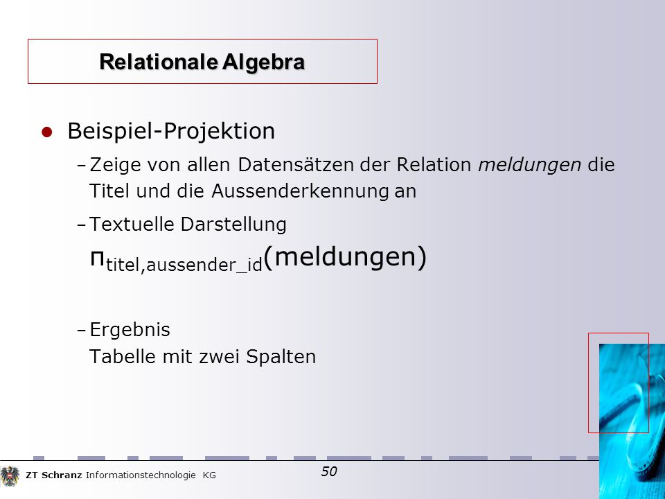 ZT Schranz Informationstechnologie KG 50 Beispiel-Projektion – Zeige von allen Datensätzen der Relation meldungen die Titel und die Aussenderkennung an – Textuelle Darstellung π titel,aussender_id (meldungen) – Ergebnis Tabelle mit zwei Spalten Relationale Algebra