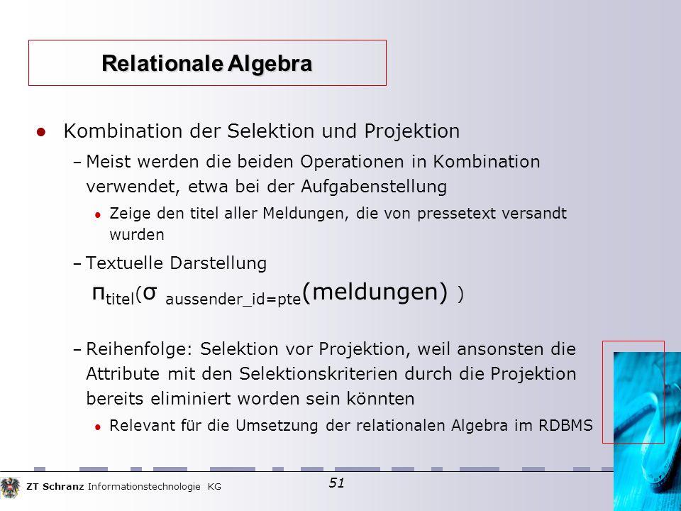 ZT Schranz Informationstechnologie KG 51 Kombination der Selektion und Projektion – Meist werden die beiden Operationen in Kombination verwendet, etwa bei der Aufgabenstellung Zeige den titel aller Meldungen, die von pressetext versandt wurden – Textuelle Darstellung π titel ( σ aussender_id=pte (meldungen) ) – Reihenfolge: Selektion vor Projektion, weil ansonsten die Attribute mit den Selektionskriterien durch die Projektion bereits eliminiert worden sein könnten Relevant für die Umsetzung der relationalen Algebra im RDBMS Relationale Algebra