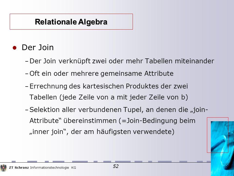 """ZT Schranz Informationstechnologie KG 52 Der Join – Der Join verknüpft zwei oder mehr Tabellen miteinander – Oft ein oder mehrere gemeinsame Attribute – Errechnung des kartesischen Produktes der zwei Tabellen (jede Zeile von a mit jeder Zeile von b)  – Selektion aller verbundenen Tupel, an denen die """"join- Attribute übereinstimmen (=Join-Bedingung beim """"inner join , der am häufigsten verwendete)  Relationale Algebra"""