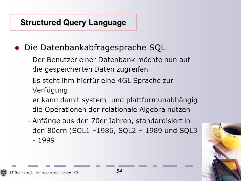 ZT Schranz Informationstechnologie KG 54 Die Datenbankabfragesprache SQL – Der Benutzer einer Datenbank möchte nun auf die gespeicherten Daten zugreifen – Es steht ihm hierfür eine 4GL Sprache zur Verfügung er kann damit system- und plattformunabhängig die Operationen der relationale Algebra nutzen – Anfänge aus den 70er Jahren, standardisiert in den 80ern (SQL1 –1986, SQL2 – 1989 und SQL3 - 1999 Structured Query Language