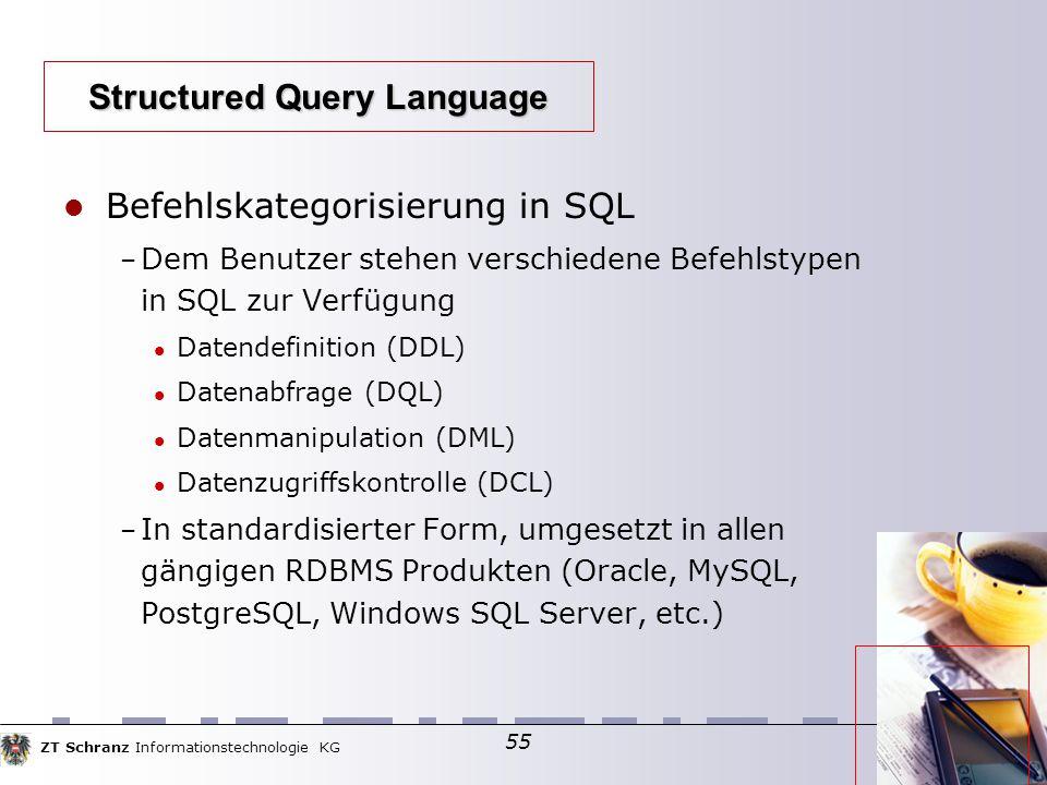 ZT Schranz Informationstechnologie KG 55 Befehlskategorisierung in SQL – Dem Benutzer stehen verschiedene Befehlstypen in SQL zur Verfügung Datendefinition (DDL)  Datenabfrage (DQL)  Datenmanipulation (DML)  Datenzugriffskontrolle (DCL)  – In standardisierter Form, umgesetzt in allen gängigen RDBMS Produkten (Oracle, MySQL, PostgreSQL, Windows SQL Server, etc.)  Structured Query Language