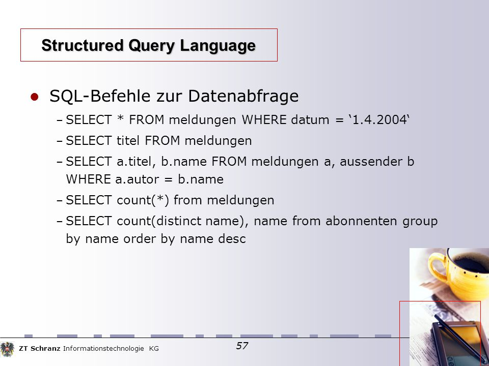 ZT Schranz Informationstechnologie KG 57 SQL-Befehle zur Datenabfrage – SELECT * FROM meldungen WHERE datum = '1.4.2004' – SELECT titel FROM meldungen – SELECT a.titel, b.name FROM meldungen a, aussender b WHERE a.autor = b.name – SELECT count(*) from meldungen – SELECT count(distinct name), name from abonnenten group by name order by name desc Structured Query Language