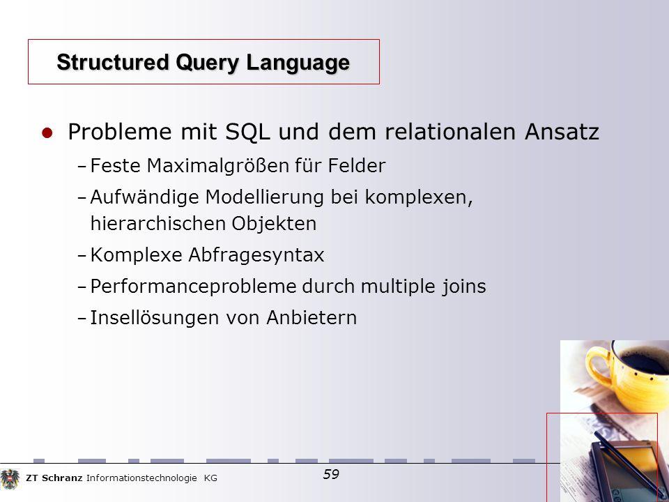ZT Schranz Informationstechnologie KG 59 Probleme mit SQL und dem relationalen Ansatz – Feste Maximalgrößen für Felder – Aufwändige Modellierung bei komplexen, hierarchischen Objekten – Komplexe Abfragesyntax – Performanceprobleme durch multiple joins – Insellösungen von Anbietern Structured Query Language