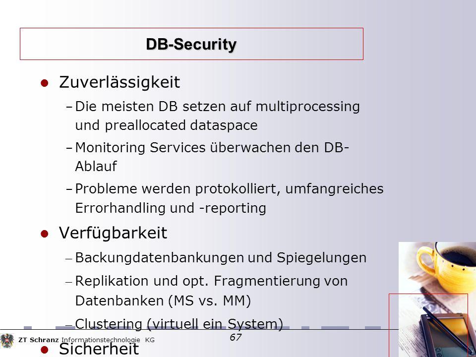 ZT Schranz Informationstechnologie KG 67 DB-Security Zuverlässigkeit – Die meisten DB setzen auf multiprocessing und preallocated dataspace – Monitoring Services überwachen den DB- Ablauf – Probleme werden protokolliert, umfangreiches Errorhandling und -reporting Verfügbarkeit – Backungdatenbankungen und Spiegelungen – Replikation und opt.