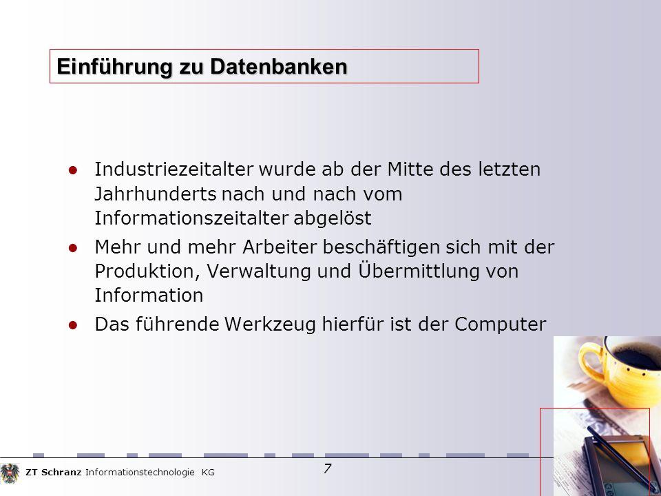 ZT Schranz Informationstechnologie KG 7 Einführung zu Datenbanken Industriezeitalter wurde ab der Mitte des letzten Jahrhunderts nach und nach vom Informationszeitalter abgelöst Mehr und mehr Arbeiter beschäftigen sich mit der Produktion, Verwaltung und Übermittlung von Information Das führende Werkzeug hierfür ist der Computer