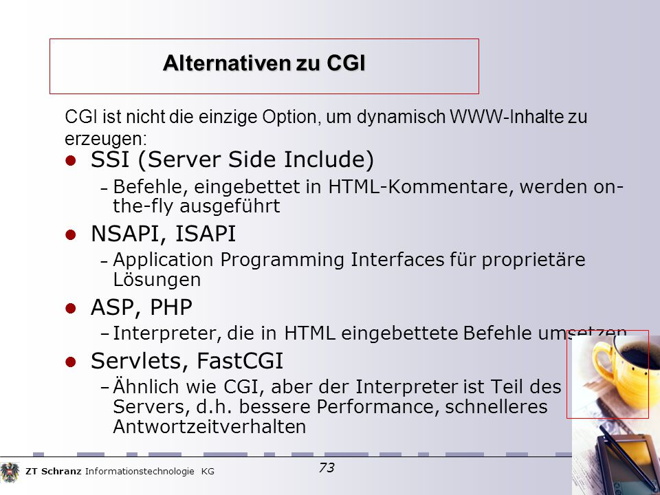 ZT Schranz Informationstechnologie KG 73 Alternativen zu CGI SSI (Server Side Include) ‏ – Befehle, eingebettet in HTML-Kommentare, werden on- the-fly ausgeführt NSAPI, ISAPI – Application Programming Interfaces für proprietäre Lösungen ASP, PHP – Interpreter, die in HTML eingebettete Befehle umsetzen Servlets, FastCGI – Ähnlich wie CGI, aber der Interpreter ist Teil des Servers, d.h.