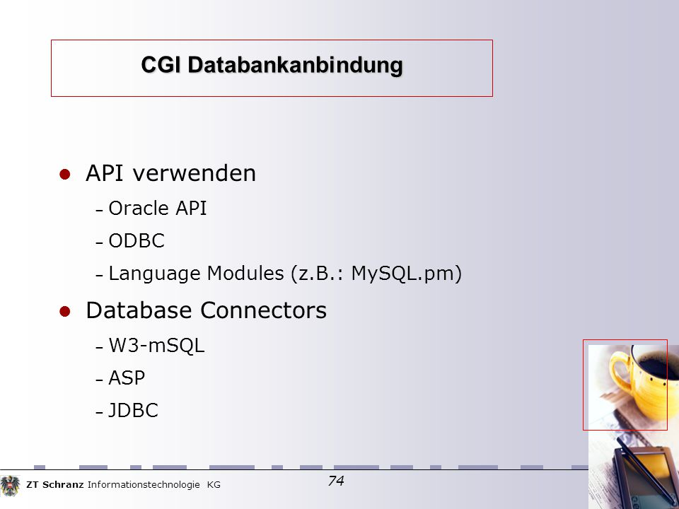 ZT Schranz Informationstechnologie KG 74 CGI Databankanbindung API verwenden – Oracle API – ODBC – Language Modules (z.B.: MySQL.pm) ‏ Database Connectors – W3-mSQL – ASP – JDBC