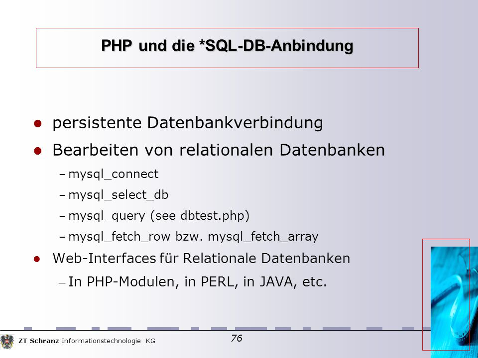 ZT Schranz Informationstechnologie KG 76 PHP und die *SQL-DB-Anbindung persistente Datenbankverbindung Bearbeiten von relationalen Datenbanken – mysql_connect – mysql_select_db – mysql_query (see dbtest.php) – mysql_fetch_row bzw.