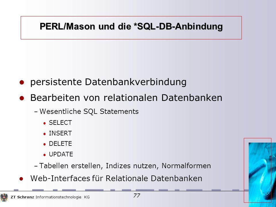 ZT Schranz Informationstechnologie KG 77 PERL/Mason und die *SQL-DB-Anbindung persistente Datenbankverbindung Bearbeiten von relationalen Datenbanken – Wesentliche SQL Statements SELECT INSERT DELETE UPDATE – Tabellen erstellen, Indizes nutzen, Normalformen Web-Interfaces für Relationale Datenbanken