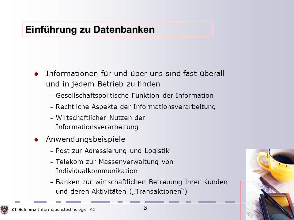 ZT Schranz Informationstechnologie KG 8 Einführung zu Datenbanken Informationen für und über uns sind fast überall und in jedem Betrieb zu finden – Ge