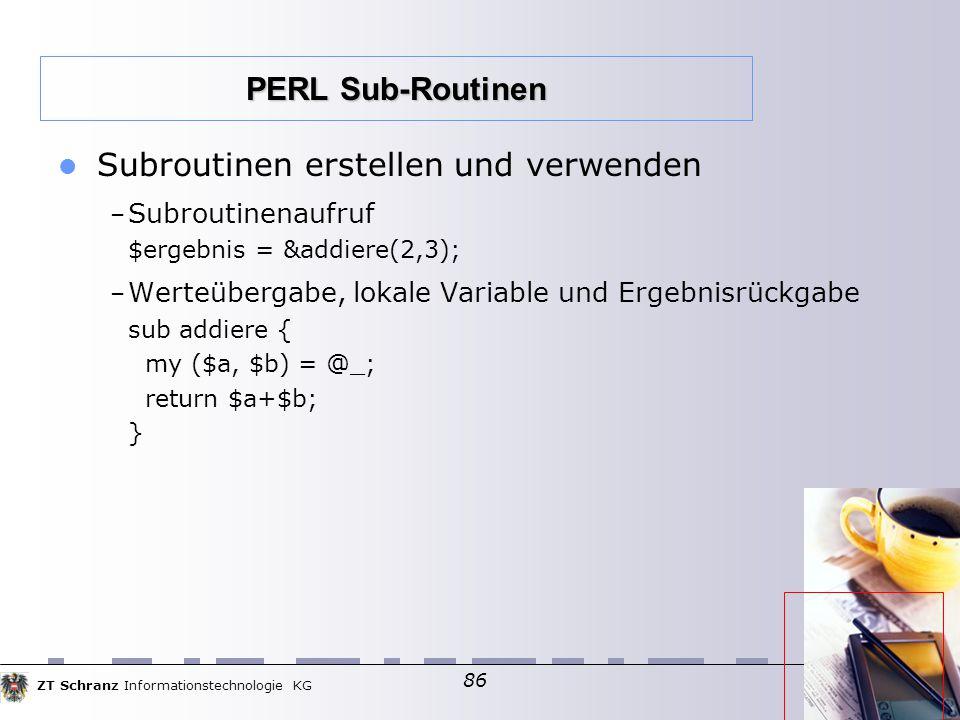 ZT Schranz Informationstechnologie KG 86 Subroutinen erstellen und verwenden – Subroutinenaufruf $ergebnis = &addiere(2,3); – Werteübergabe, lokale Variable und Ergebnisrückgabe sub addiere { my ($a, $b) = @_; return $a+$b; } PERL Sub-Routinen